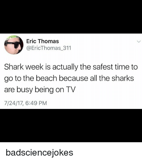 sharking: Eric Thomas  @EricThomas_311  Shark week is actually the safest time to  go to the beach because all the sharks  are busy being on TV  7/24/17, 6:49 PM badsciencejokes