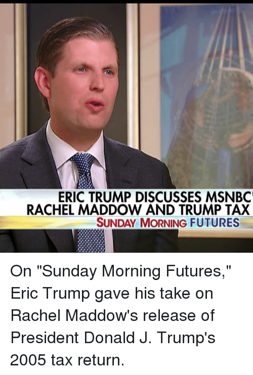 """Trump Taxes: ERIC TRUMP DISCUSSES MSNBC'  RACHEL MADDOW AND TRUMP TAX  SUNDAY MORNING FUTURES On """"Sunday Morning Futures,"""" Eric Trump gave his take on Rachel Maddow's release of President Donald J. Trump's 2005 tax return."""