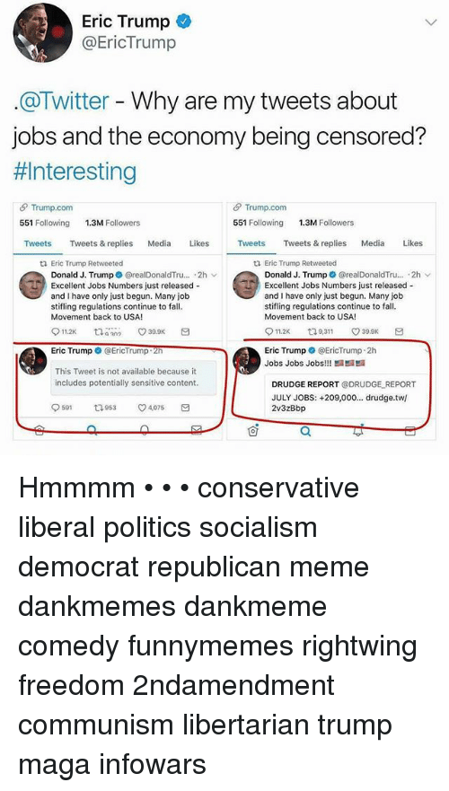 Republican Meme: Eric Trump  @EricTrump  @Twitter - Why are my tweets about  jobs and the economy being censored?  #1 nteresting  θ Trump.com  551 Following  θ Trump.com  551 Following  1.3M Followers  1.3M Followers  Tweets Tweets & replies Media Likes  Tweets Tweets & replies Media Likes  ti Eric Trump Retweeted  tl Eric Trump Retweeted  Donald J. Trump @realDonaldTru... 2h  Excellent Jobs Numbers just released -  and I have only just begun. Many job  stifling regulations continue to fall  Movement back to USA!  Donald J. Trump * @realDonaldTru...。2h ﹀  Excellent Jobs Numbers just released -  and I have only just begun. Many job  stifling regulations continue to fall  Movement back to USA!  11.2K 9,311 ㅇ39.9K  Eric Trump @EricTrump 2h  Jobs Jobs Jobs!!  Eric Trump @EricTrump  This Tweet is not available because it  includes potentially sensitive content  DRUDGE REPORT @DRUDGE REPORT  JULY JOBS: +209,000... drudge.tw/  2v3zBbp  9591  953  ㅇ4,075  可 Hmmmm • • • conservative liberal politics socialism democrat republican meme dankmemes dankmeme comedy funnymemes rightwing freedom 2ndamendment communism libertarian trump maga infowars