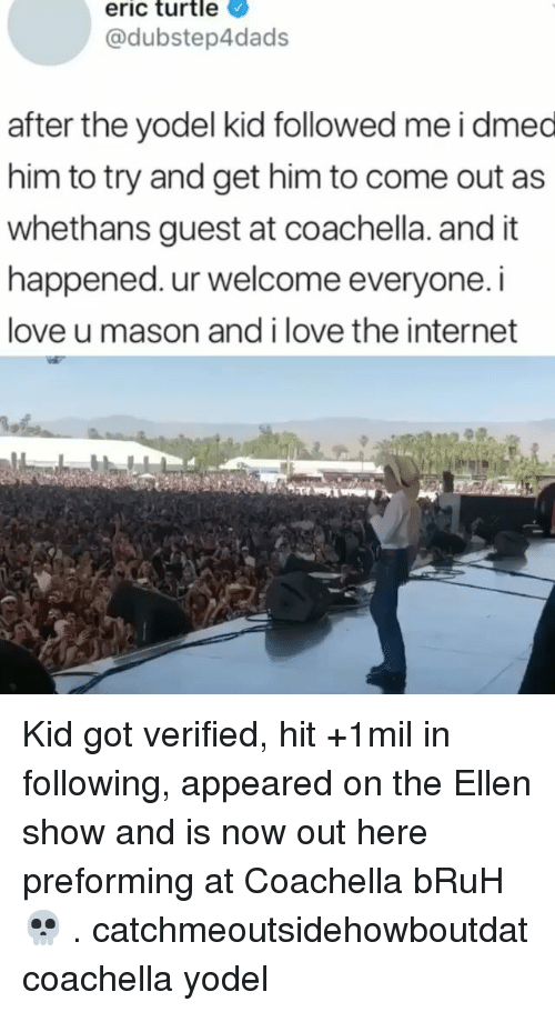 Bruh, Coachella, and Internet: eric turtle  @dubstep4dads  after the yodel kid followed me i dmed  him to try and get him to come out as  whethans guest at coachella. and it  happened. ur welcome everyone. i  love u mason and i love the internet Kid got verified, hit +1mil in following, appeared on the Ellen show and is now out here preforming at Coachella bRuH 💀 . catchmeoutsidehowboutdat coachella yodel