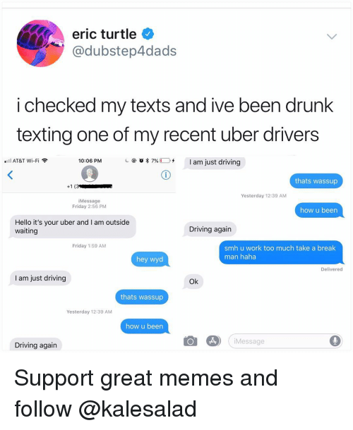 Driving, Drunk, and Friday: eric turtle  @dubstep4dads  i checked my texts and ive been drunk  texting one of my recent uber drivers  @ 'Q  7%(1). +  I am just driving  AT&T Wi-Fi  10:06 PM  thats wassup  Yesterday 12:39 AM  iMessage  Friday 2:56 PM  how u been  Hello it's your uber and I am outside  waiting  Driving again  Friday 1:59 AM  smh u work too much take a break  man haha  hey wyd  Delivered  I am just driving  Ok  thats wassup  Yesterday 12:39 AM  how u been  Message  Driving again Support great memes and follow @kalesalad