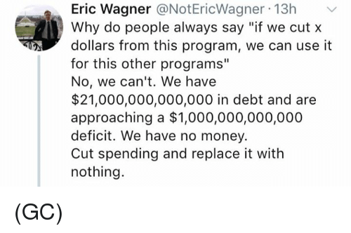 "Memes, Money, and 🤖: Eric Wagner @NotEricWagner 13h  Why do people always say ""if we cut x  dollars from this program, we can use it  for this other programs""  No, we can't. We have  $21,000,000,000,000 in debt and are  approaching a $1,000,000,000,000  deficit. We have no money.  Cut spending and replace it with  nothing. (GC)"
