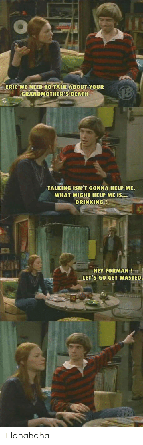 hahahaha: ERIC WE NEED TO TALK ABOUT YOUR  GRANDMOTHER'S DEATH  TALKING ISN'T GONNA HELP ME.  WHAT MIGHT HELP ME IS...  DRINKING!  HEY FORMAN!  LET'S GO GET WASTED. Hahahaha