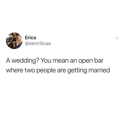 Erica: Erica  @eerrriiicaa  A wedding? You mean an open bar  where two people are  getting married
