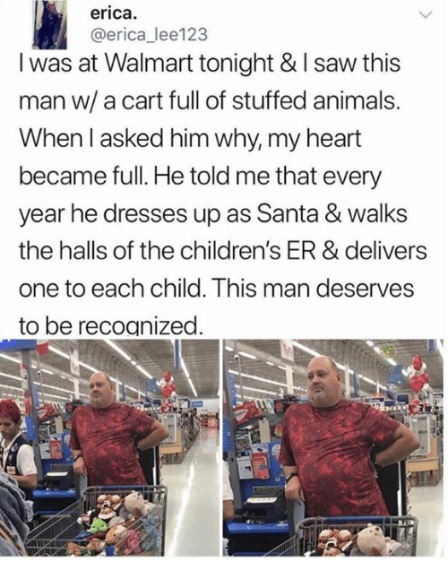Animals, Dank, and Saw: erica.  @erica_lee123  I was at Walmart tonight & I saw this  man w/ a cart full of stuffed animals.  When l asked him why, my heart  became full. He told me that every  year he dresses up as Santa & walks  the halls of the children's ER & delivers  one to each child. This man deserves  to be recoanized