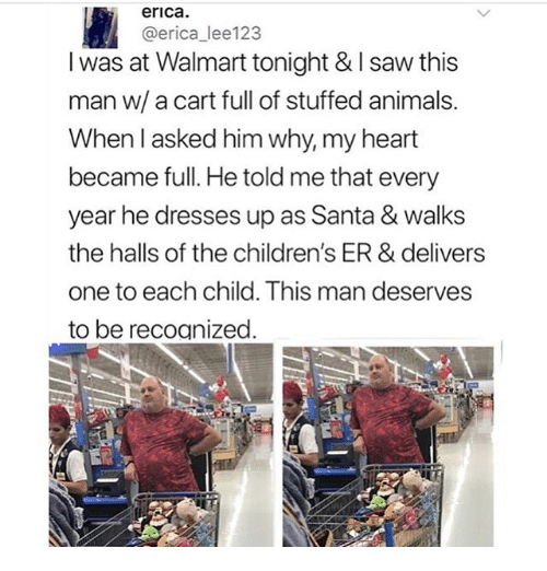 Animals, Ironic, and Saw: erica.  @erica_lee123  I was at Walmart tonight & I saw this  man w/ a cart full of stuffed animals.  When l asked him why, my heart  became full. He told me that every  year he dresses up as Santa & walks  the halls of the children's ER & delivers  one to each child. This man deserves  to be recoanized