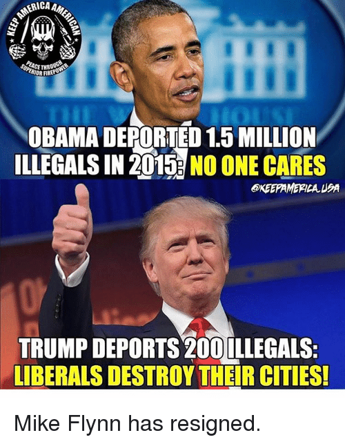Trump Deportation: ERICA  HIOR HREF  OBAMA DEPORTED 15MILLION  ILLEGALS IN 2015 NO ONE CARES  OKEEPAMERICA UPA  TRUMP DEPORTS 20OILLEGALS:  LIBERALS DESTROY THEIR CITIES! Mike Flynn has resigned.