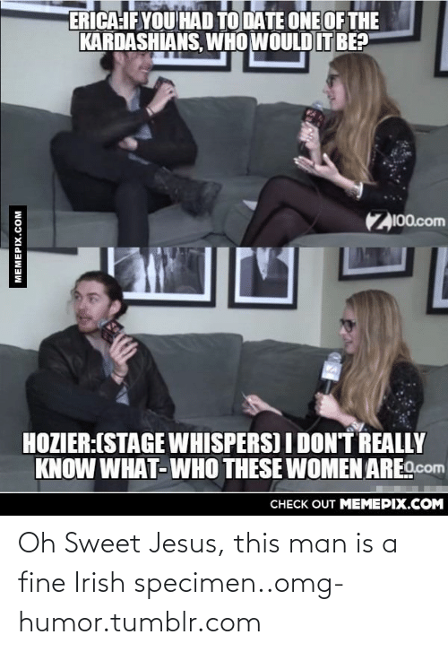 Oh Sweet Jesus: ERICA:IF YOU HAD TO DATE ONE OF THE  KARDASHIANS, WHO WOULD IT BE?  Z100.com  HOZIER:(STAGE WHISPERS) I DON'T REALLY  KNOW WHAT-WHO THESE WOMEN ARE.com  CНECK OUT MЕМЕРIХ.COM  MEMEPIX.COM Oh Sweet Jesus, this man is a fine Irish specimen..omg-humor.tumblr.com