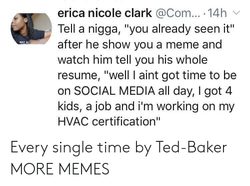 """Got Time: erica nicole clark @Com... 14h  Tell a nigga, """"you already seen it""""  after he show you a meme and  watch him tell you his whole  resume, """"well I aint got time to be  on SOCIAL MEDIA all day, I got 4  kids, a job and i'm working on my  HVAC certification"""" Every single time by Ted-Baker MORE MEMES"""