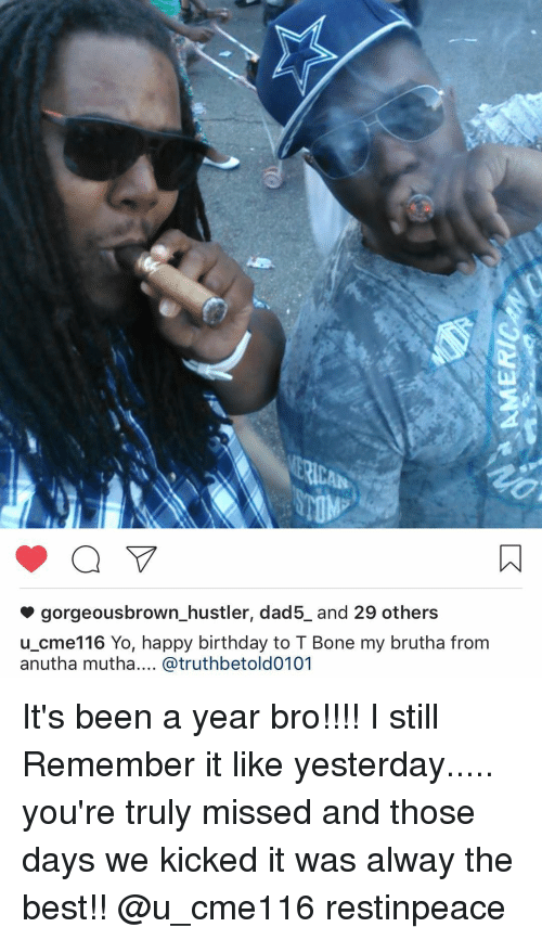 Hustler, Memes, and 🤖: ERICAN  gorgeousbrown hustler, dad5 and 29 others  u cme116 Yo, happy birthday to T Bone my brutha from  anutha mutha.... Catruthbetold0101 It's been a year bro!!!! I still Remember it like yesterday..... you're truly missed and those days we kicked it was alway the best!! @u_cme116 restinpeace