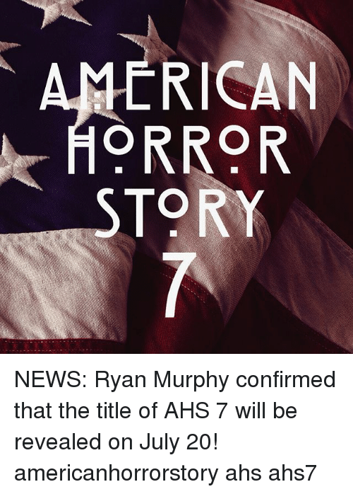 July 20: ERICAN  ORROR  TORY NEWS: Ryan Murphy confirmed that the title of AHS 7 will be revealed on July 20! americanhorrorstory ahs ahs7