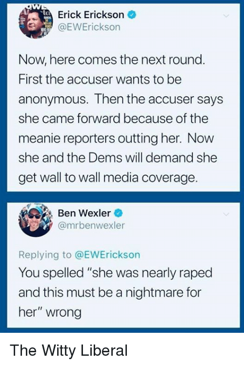 "Anonymous, Media, and Her: Erick Erickson  1 @EVVErickson  int  Now, here comes the next round  First the accuser wants to be  anonymous. Then the accuser says  she came forward because of the  meanie reporters outting her. Now  she and the Dems will demand she  get wall to wall media coverage  Ben Wexler  @mrbenwexler  Replying to @EWErickson  You spelled ""she was nearly raped  and this must be a nightmare for  her"" wrong The Witty Liberal"