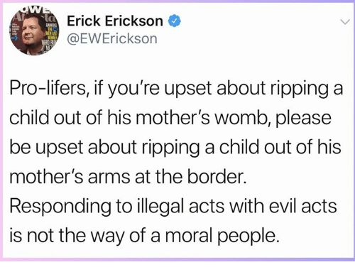 Memes, Pro, and Evil: Erick Erickson  EWErickson  MENA  Pro-lifers, if you're upset about ripping a  child out of his mother's womb, please  be upset about ripping a child out of his  mother's arms at the border.  Responding to illegal acts with evil acts  is not the way of a moral people.