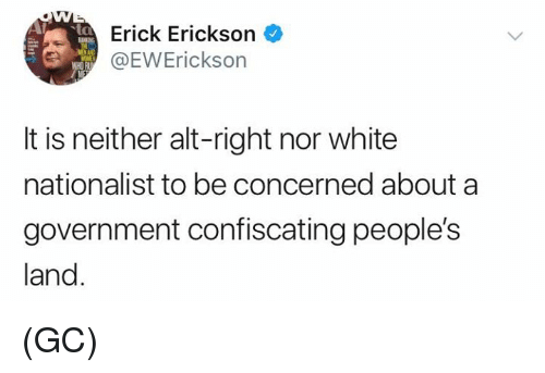 alt-right: Erick Erickson  WREWErickson  It is neither alt-right nor white  nationalist to be concerned about a  government confiscating people's  land (GC)