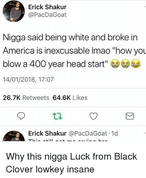"""America, Head, and Memes: Erick Shakur  @PacDaGoat  Nigga said being white and broke in  America is inexcusable Imao """"how you  blow a 400 year head start'  14/01/2018, 17:07  26.7K Retweets 64.6K Likes  Erick Shakur @PacDaGoat 1d Why this nigga Luck from Black Clover lowkey insane"""