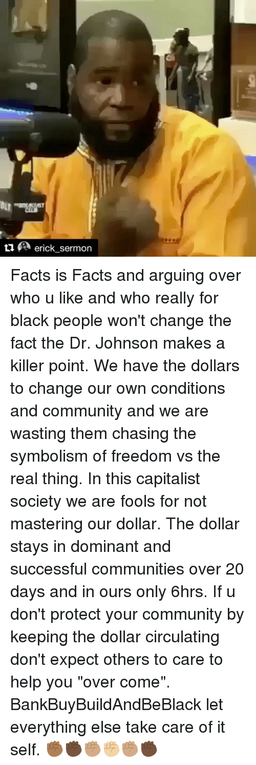 "Community, Facts, and Memes: ericksermon  - Facts is Facts and arguing over who u like and who really for black people won't change the fact the Dr. Johnson makes a killer point. We have the dollars to change our own conditions and community and we are wasting them chasing the symbolism of freedom vs the real thing. In this capitalist society we are fools for not mastering our dollar. The dollar stays in dominant and successful communities over 20 days and in ours only 6hrs. If u don't protect your community by keeping the dollar circulating don't expect others to care to help you ""over come"". BankBuyBuildAndBeBlack let everything else take care of it self. ✊🏾✊🏿✊🏽✊🏼✊🏽✊🏿"
