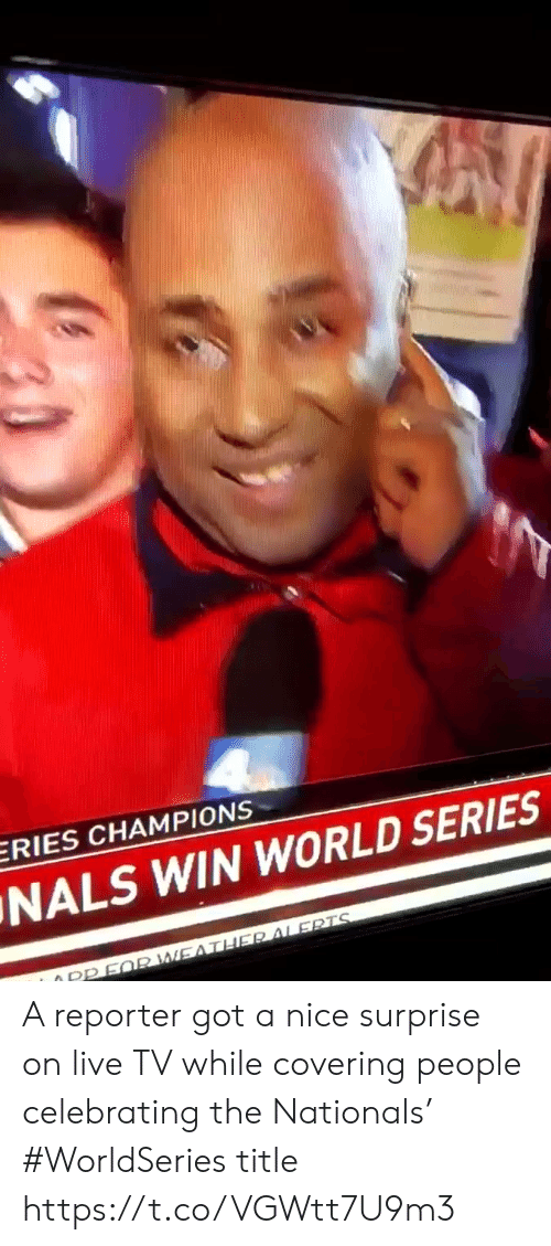 nationals: ERIES CHAMPIONS  NALS WIN WORLD SERIES  O PPFQR WEATHER ALERTS A reporter got a nice surprise on live TV while covering people celebrating the Nationals' #WorldSeries title https://t.co/VGWtt7U9m3