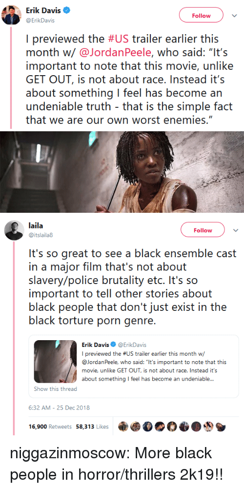 """brutality: Erik Davis  ErikDavis  Follow  I previewed the #US trailer earlier this  month w/@JordanPeele, who said: """"It's  important to note that this movie, unlike  GET OUT, is not about race.Instead it's  about something I feel has become an  undeniable truth that is the simple fact  that we are our own worst enemies.""""   laila  @itslaila8  Follow  It's so great to see a black ensemble cast  in a major film that's not about  slavery/police brutality etc. It's so  important to tell other stories about  black people that don't just exist in the  black torture porn genre  Erik Davis@ErikDavis  I previewed the #US trailer earlier this month w/  @JordanPeele, who said: """"It's important to note that this  movie, unlike GET OUT, is not about race. Instead it's  about something feel has become an undeniable...  Show this thread  6:32 AM-25 Dec 2018  16,900 Retweets 58,313 Likes乘 niggazinmoscow:  More black people in horror/thrillers 2k19!!"""
