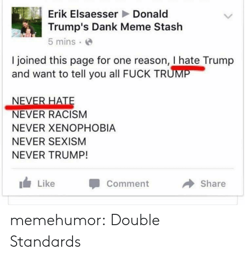 Danke Meme: Erik Elsaesser Donald  Trump's Dank Meme Stash  5 mins .e  I ioined this page for one reason, I hate Trump  and want to tell you all FUCK TR  NEVER RACISM  NEVER XENOPHOBIA  NEVER SEXISM  NEVER TRUMP!  Like  Comment  Share memehumor:  Double Standards
