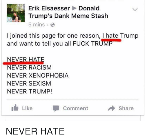 Hate Trump: Erik Elsaesser  Donald  Trump's Dank Meme Stash  5 mins.  I joined this page for one reason, I hate Trump  and want to tell you all FucK TRUME  NEVER HATE  NEVER RACISM  NEVER XENOPHOBIA  NEVER SEXISM  NEVER TRUMP!  Like  Comment  a Share NEVER HATE