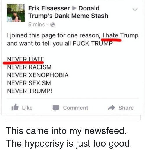 Trump: Erik Elsaesser  Donald  Trump's Dank Meme Stash  5 mins  I joined this page for one reason, l hate Trump  and want to tell you all FucK TRUME  NEVER HATE  NEVER RACISM  NEVER XENOPHOBIA  NEVER SEXISM  NEVER TRUMP!  Like Comment  Share This came into my newsfeed. The hypocrisy is just too good.