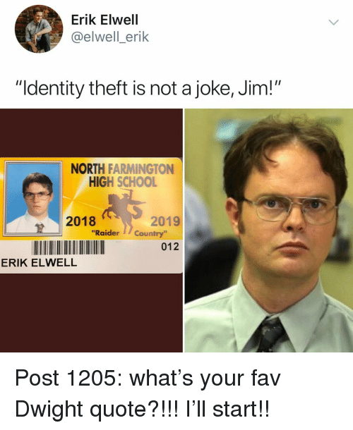 "identity theft: Erik Elwell  @elwell_erik  ""Identity theft is not a joke, Jim!""  NORTH FARMINGTON  HIGH SCHOOL  2018  2019  ""Raider」/ Country'  012  ERIK ELWELL Post 1205: what's your fav Dwight quote?!!! I'll start!!"