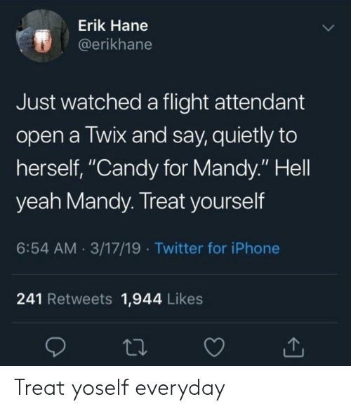 """Treat Yourself: Erik Hane  @erikhane  Just watched a flight attendant  open a Twix and say, quietly to  herself, """"Candy for Mandy."""" Hell  yeah Mandy. Treat yourself  6:54 AM 3/17/19 Twitter for iPhone  241 Retweets 1,944 Likes Treat yoself everyday"""