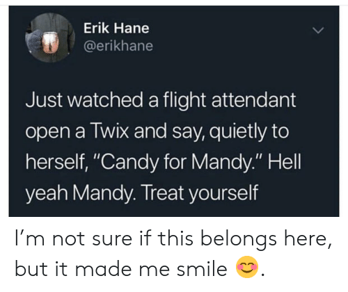 """Treat Yourself: Erik Hane  @erikhane  Just watched a flight attendant  open a Twix and say, quietly to  herself, """"Candy for Mandy."""" Hell  yeah Mandy. Treat yourself I'm not sure if this belongs here, but it made me smile 😊."""