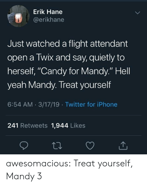 """Treat Yourself: Erik Hane  @erikhane  Just watched a flight attendant  open a Twix and say, quietly to  herself, """"Candy for Mandy."""" Hell  yeah Mandy. Treat yourself  6:54 AM 3/17/19 Twitter for iPhone  241 Retweets 1,944 Likes awesomacious:  Treat yourself, Mandy 3"""