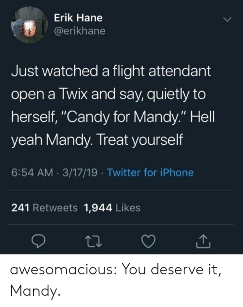 """Treat Yourself: Erik Hane  @erikhane  Just watched a flight attendant  open a Twix and say, quietly to  herself, """"Candy for Mandy."""" Hell  yeah Mandy. Treat yourself  6:54 AM 3/17/19 Twitter for iPhone  241 Retweets 1,944 Likes awesomacious:  You deserve it, Mandy."""