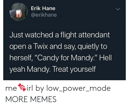 """Treat Yourself: Erik Hane  @erikhane  Just watched a flight attendant  open a Twix and say, quietly to  herself, """"Candy for Mandy."""" Hell  yeah Mandy. Treat yourself me🍬irl by low_power_mode MORE MEMES"""