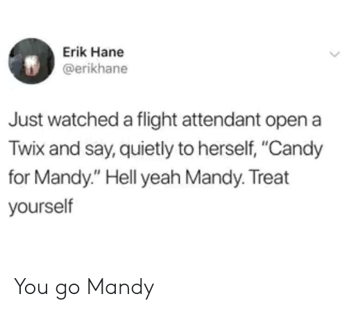 "Flight Attendant: Erik Hane  @erikhane  Just watched a flight attendant open a  Twix and say, quietly to herself, ""Candy  for Mandy."" Hell yeah Mandy. Treat  yourself You go Mandy"