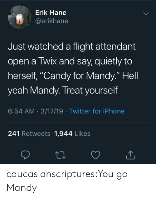 """Treat Yourself: Erik Hane  @erikhane  Just watched a flight attendant  open a Twix and say, quietly to  herself, """"Candy for Mandy."""" Hell  yeah Mandy. Treat yourself  6:54 AM 3/17/19 Twitter for iPhone  241 Retweets 1,944 Likes caucasianscriptures:You go Mandy"""