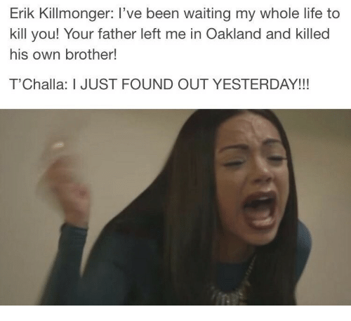 Life, Waiting..., and Been: Erik Killmonger: I've been waiting my whole life to  kill you! Your father left me in Oakland and killed  his own brother!  T'Challa: I JUST FOUND OUT YESTERDAY!!!