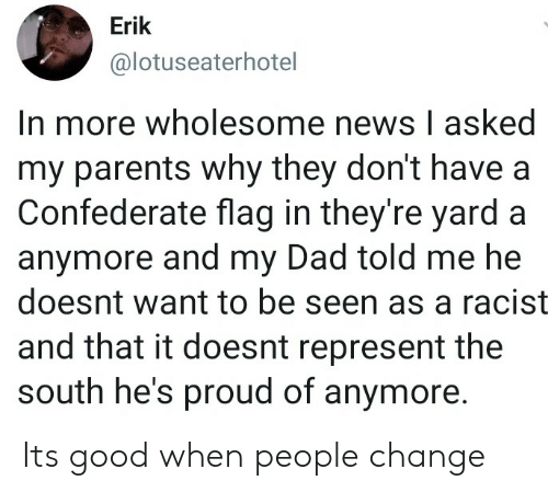 represent: Erik  @lotuseaterhotel  In more wholesome news I asked  my parents why they don't have a  Confederate flag in they're yard a  anymore and my Dad told me he  doesnt want to be seen as a racist  and that it doesnt represent the  south he's proud of anymore. Its good when people change