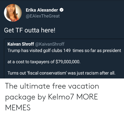 At A Cost: Erika Alexander  @EAlexTheGreat  Get TF outta here!  Kaivan Shroff @KaivanShroff  Trump has visited golf clubs 149 times so far as president  at a cost to taxpayers of $79,000,000  Turns out 'fiscal conservatism' was just racism after all. The ultimate free vacation package by Kelmo7 MORE MEMES