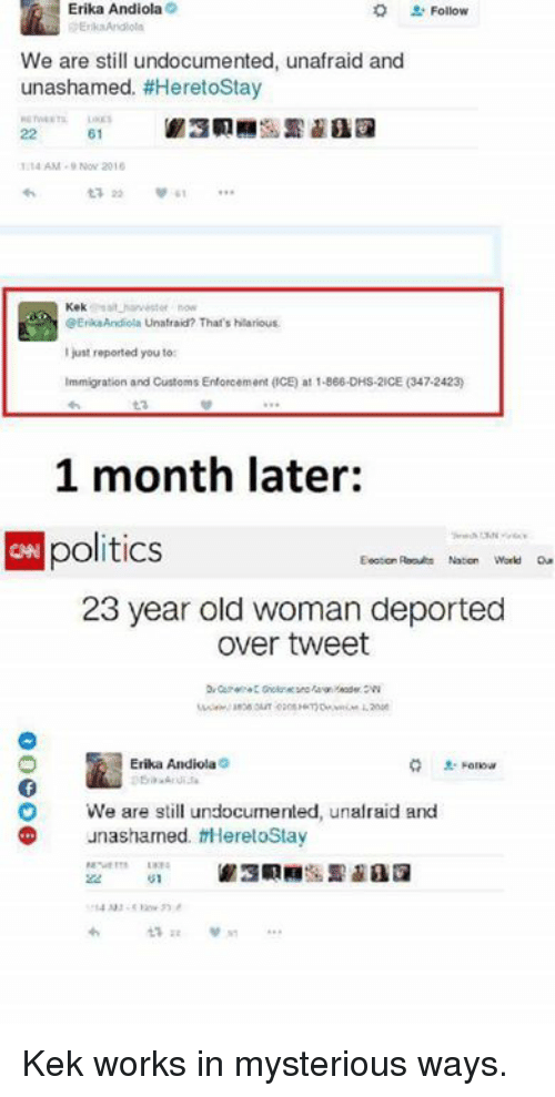 Enforcer: Erika Andiola  Follow  We are still undocumented, u  and  unashamed. #HeretoStay  61  1 AM. Nov 2016  Kek  @Erik Andiola Unafraid? That's hilarious.  just reported you to:  Immigration and Customs Enforcement (CE) at 1-866 DHS-2ICE (347.2423)  1 month later:  CNN politics  23 year old woman deported  Over tweet  Erika Andiola  O We are still undocumented, unafraid and  unashamed. there toStay Kek works in mysterious ways.