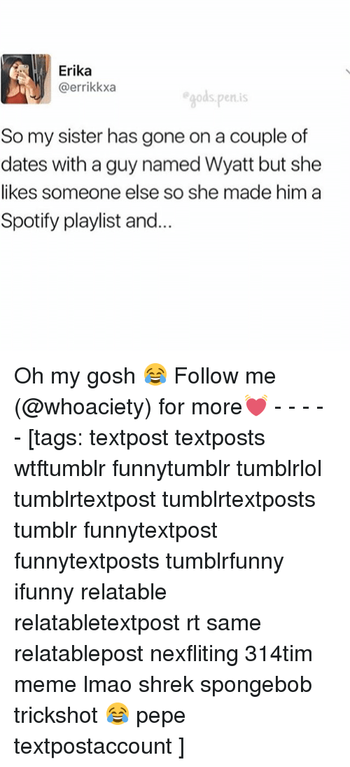 Lmao, Meme, and Shrek: Erika  @errikkxa  s Penis  So my sister has gone on a couple of  dates with a guy named Wyatt but she  likes someone else so she made him a  Spotify playlist and. Oh my gosh 😂 Follow me (@whoaciety) for more💓 - - - - - [tags: textpost textposts wtftumblr funnytumblr tumblrlol tumblrtextpost tumblrtextposts tumblr funnytextpost funnytextposts tumblrfunny ifunny relatable relatabletextpost rt same relatablepost nexfliting 314tim meme lmao shrek spongebob trickshot 😂 pepe textpostaccount ]