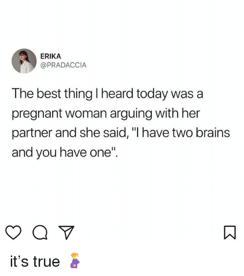 "Brains, Pregnant, and True: ERIKA  @PRADACCIA  The best thing I heard today was a  pregnant woman arguing with her  partner and she said, ""I have two brains  and you have one it's true 🤰"