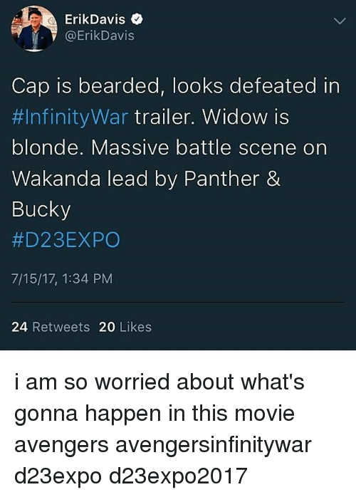 Memes, Avengers, and Movie: ErikDavis  @ErikDavis  Cap is bearded, looks defeated in  #1nfinityWar trailer. Widow is  blonde. Massive battle scene on  Wakanda lead by Panther &  Bucky  #D23EXPO  7/15/17, 1:34 PM  24 Retweets 20 Likes i am so worried about what's gonna happen in this movie avengers avengersinfinitywar d23expo d23expo2017