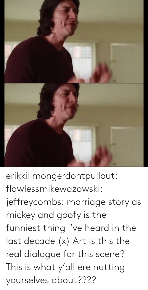 ere: erikkillmongerdontpullout:  flawlessmikewazowski:  jeffreycombs: marriage story as mickey and goofy is the funniest thing i've heard in the last decade (x)   Art    Is this the real dialogue for this scene? This is what y'all ere nutting yourselves about????