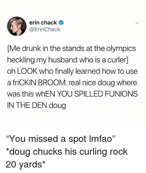 """Chucks: erin chack  @ErinChack  [Me drunk in the stands at the olympics  heckling my husband who is a curler]  oh LOOK who finally learned how to use  a friCKIN BROOM. real nice doug where  was this whEN YOU SPILLED FUNIONS  IN THE DEN doug """"You missed a spot lmfao"""" *doug chucks his curling rock 20 yards*"""