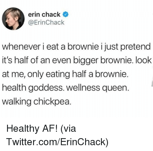 Wellness: erin chack *  @ErinChack  whenever i eat a brownie i just pretend  it's half of an even bigger brownie. look  at me, only eating half a brownie.  health goddess. wellness queen.  walking chickpea. Healthy AF!  (via Twitter.com/ErinChack)