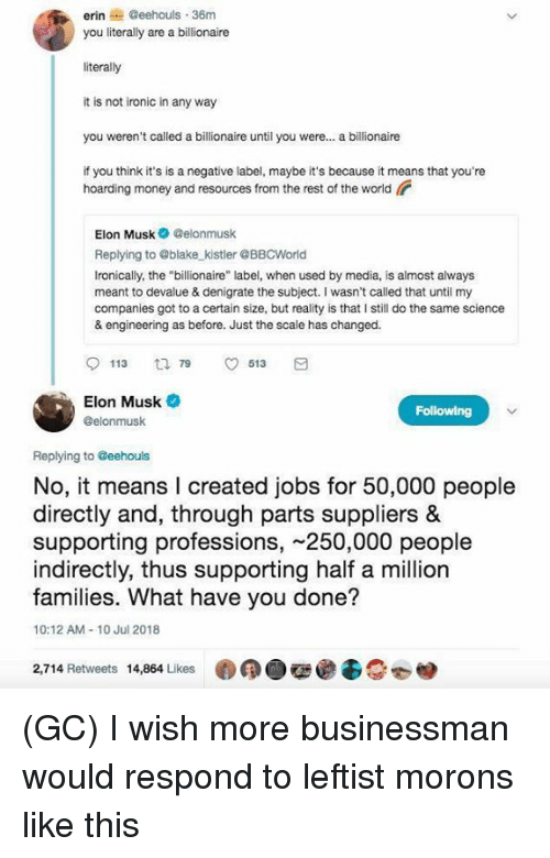 """Ironic, Memes, and Money: erin@eehouls 36m  you literally are a billionaire  literally  it is not ironic in any way  you weren't called a billionaire until you were... a billionaire  if you think it's is a negative label, maybe it's because it means that you're  hoarding money and resources from the rest of the world  Elon Musk Celonmusk  Replying to @blake kistler @BBCWorld  Ironically, the """"billionaire"""" label, when used by media, is almost always  meant to devalue & denigrate the subject. I wasn't called that until my  companies got to a certain size, but reality is that I still do the same science  & engineering as before. Just the scale has changed.  113 t 913  Elon Musk  @elonmusk  Replying to Geehouls  No, it means l created jobs for 50,000 people  directly and, through parts suppliers &  supporting professions, 250,000 people  indirectly, thus supporting half a million  families. What have you done?  10:12 AM-10 Jul 2018  2,714 Retweets 14,864 Likes (GC) I wish more businessman would respond to leftist morons like this"""