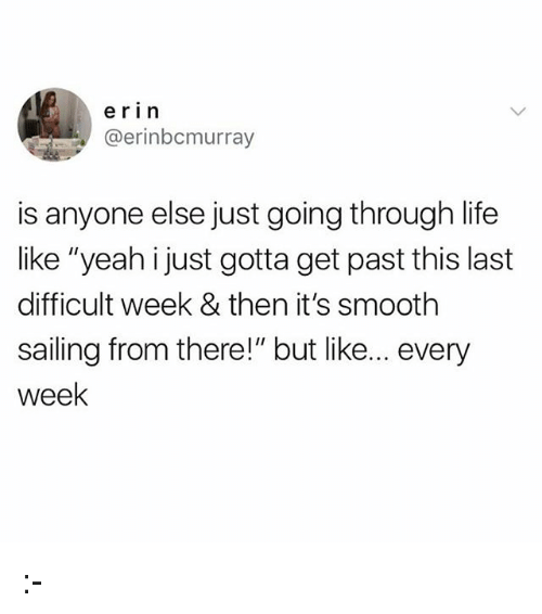 "Life, Memes, and Smooth: erin  @erinbcmurray  is anyone else just going through life  like ""yeah i just gotta get past this last  difficult week & then it's smooth  sailing from there!"" but like... every  week :-"