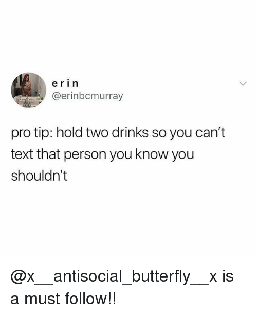 Memes, Butterfly, and Text: erin  @erinbcmurray  pro tip: hold two drinks so you can't  text that person you know you  shouldn't @x__antisocial_butterfly__x is a must follow!!