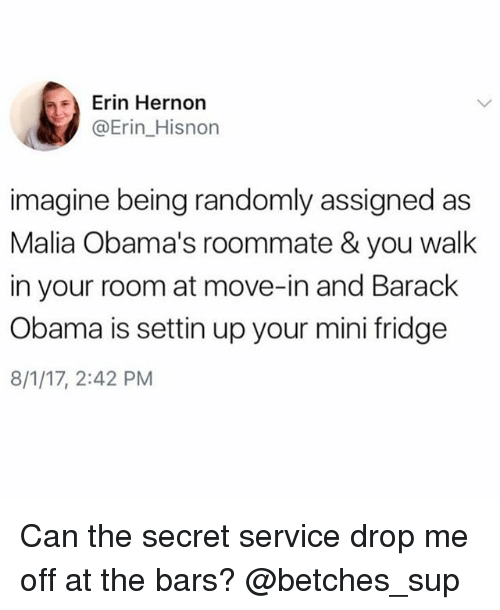 secret service: Erin Hernon  @Erin_Hisnon  imagine being randomly assigned as  Malia Obama's roommate & you walk  in your room at move-in and Barack  Obama is settin up your mini fridge  8/1/17, 2:42 PM Can the secret service drop me off at the bars? @betches_sup