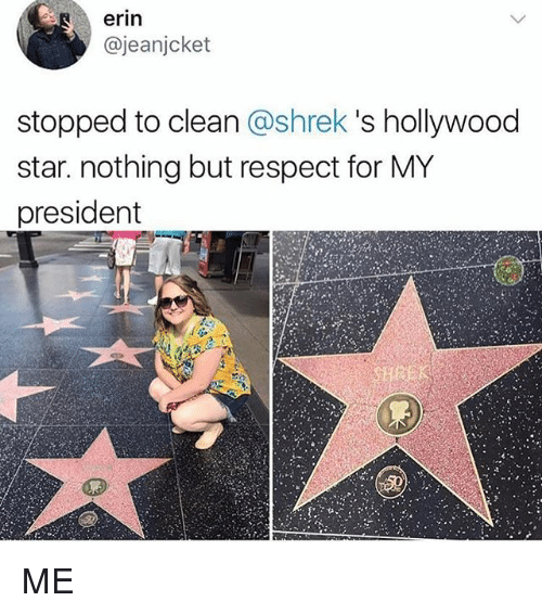 starly: erin  @jeanjcket  stopped to clean @shrek 's hollywood  star. nothing but respect for MY  president ME