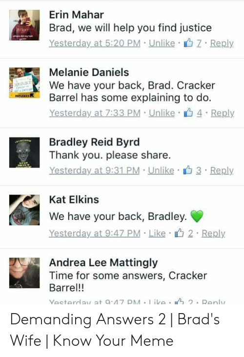 Bradley Reid: Erin Mahar  Brad, we will help you find justice  hee die yha  Yesterday at 5:20 PM Unlike  Reply  Melanie Daniels  We have your back, Brad. Cracker  Barrel has some explaining to do.  Yesterday at 7:33 PM Unlike 4 Reply  SERIOLOLY  REPUGEES  Bradley Reid Byrd  Thank you. please share.  Yesterday at 9:31 PM Unlike 3 Reply  Kat Elkins  We have your back, Bradley.  Yesterday at 9:47 PM Like 2 Reply  Andrea Lee Mattingly  Time for some answers, Cracker  Barrel!!  Yesterday at 9:47 PM.ike.  2. Renly Demanding Answers 2 | Brad's Wife | Know Your Meme