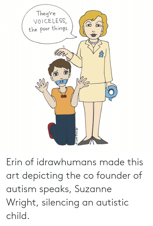 suzanne: Erin of idrawhumans made this art depicting the co founder of autism speaks, Suzanne Wright, silencing an autistic child.